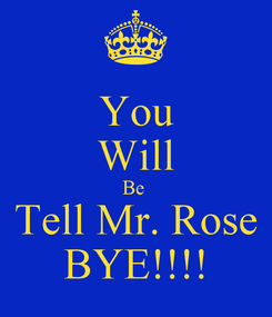 Poster: You Will Be  Tell Mr. Rose BYE!!!!