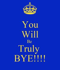 Poster: You Will Be  Truly  BYE!!!!