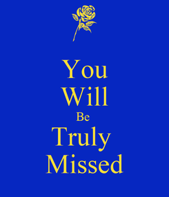 Poster: You Will Be  Truly  Missed