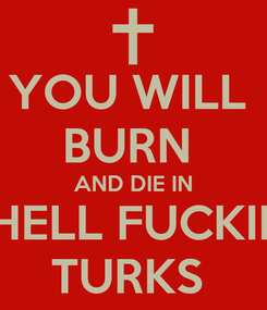 Poster: YOU WILL  BURN  AND DIE IN  HELL FUCKIN TURKS