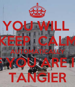 Poster: YOU WILL  KEEP  CALM AUTOMATICALLY IF YOU ARE IN TANGIER