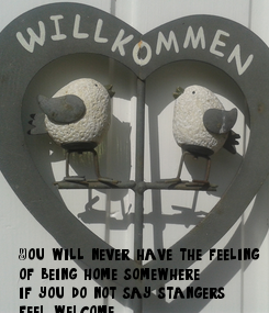 Poster:             You will never have the feeling of being home somewhere, if you do not say stangers feel welcome