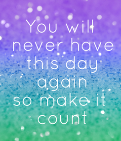 Poster: You will  never have  this day  again so make it  count