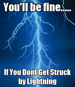 Poster: You'll be fine..... If You Dont Get Struck by Lightning
