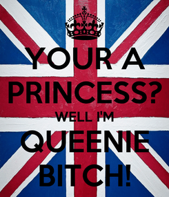 Poster: YOUR A PRINCESS? WELL I'M QUEENIE BITCH!