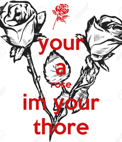 Poster: your a rose im your thore