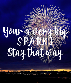 Poster: Your a very big SPARK ! Stay that way