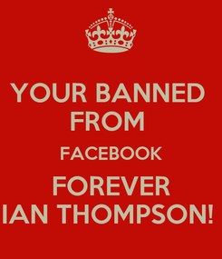 Poster: YOUR BANNED  FROM  FACEBOOK FOREVER IAN THOMPSON!