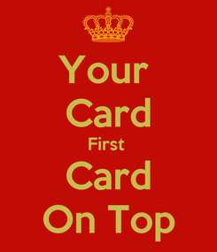 Poster: Your  Card First  Card On Top