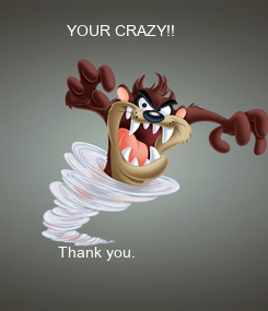 Poster:            YOUR CRAZY!!