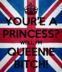 Poster: YOUR'E A PRINCESS? WELL I'M QUEENIE BITCH!