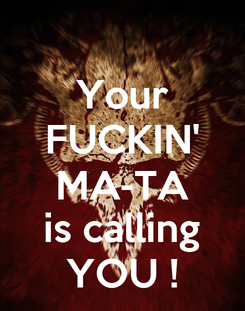 Poster: Your FUCKIN' MA-TA is calling YOU !