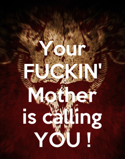 Poster: Your FUCKIN' Mother is calling YOU !