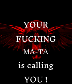 Poster: YOUR FUCKING MA-TA is calling YOU !