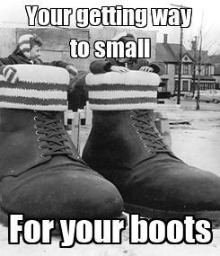 Poster: Your getting way to small For your boots