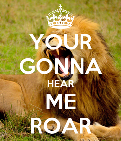 Poster: YOUR GONNA HEAR ME ROAR