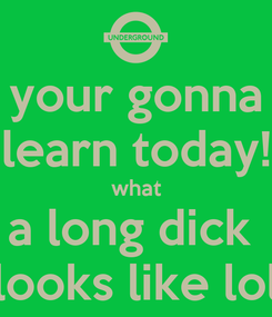 Poster: your gonna learn today! what a long dick  looks like lol