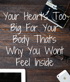 Poster: Your Heart's Too Big For Your Body That's Why You Wont Feel Inside