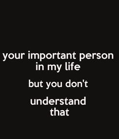 Poster: your important person  in my life  but you don't  understand  that