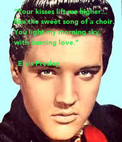 """Poster: """"Your kisses lift me higher... like the sweet song of a choir. You light my morning sky, with burning love.""""  ― Elvis Presley"""