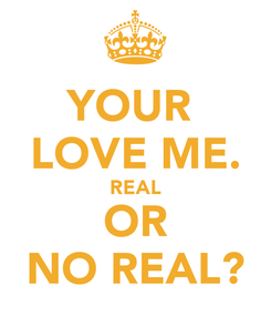 Poster: YOUR  LOVE ME. REAL OR NO REAL?
