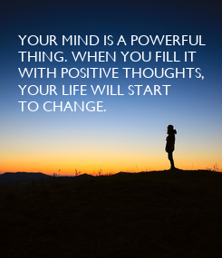 Poster: YOUR MIND IS A POWERFUL THING. WHEN YOU FILL IT WITH POSITIVE THOUGHTS, YOUR LIFE WILL START TO CHANGE.