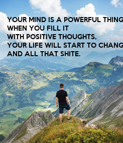 Poster: YOUR MIND IS A POWERFUL THING.  WHEN YOU FILL IT WITH POSITIVE THOUGHTS, YOUR LIFE WILL START TO CHANGE, AND ALL THAT SHITE.