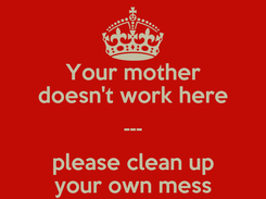 Poster: Your mother doesn't work here --- please clean up your own mess
