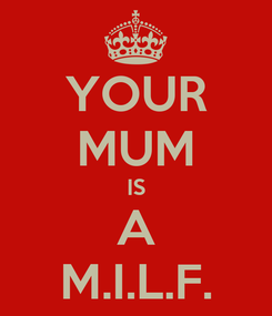 Poster: YOUR MUM IS A M.I.L.F.
