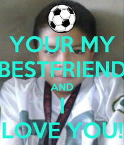 Poster: YOUR MY BESTFRIEND AND I LOVE YOU!