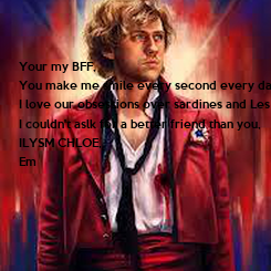 Poster:   Your my BFF,  You make me smile every second every day I love our obsessions over sardines and Les Mis,  I couldn't aslk for a better friend than you,  ILYSM CHLOE, Em