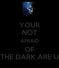 Poster: YOUR NOT AFRAID OF THE DARK ARE U