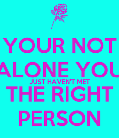 Poster: YOUR NOT ALONE YOU JUST HAVEN'T MET THE RIGHT PERSON