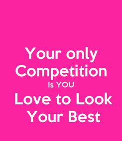 Poster: Your only Competition Is YOU  Love to Look  Your Best