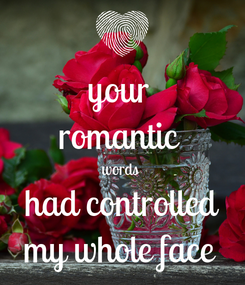 Poster: your  romantic  words  had controlled my whole face