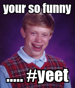 Poster: your so funny ..... #yeet