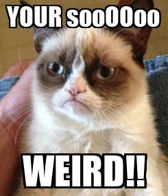 Poster: YOUR sooOOoo WEIRD!!