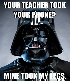 Poster: YOUR TEACHER TOOK YOUR PHONE? MINE TOOK MY LEGS.
