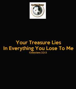 Poster: Your Treasure Lies In Everything You Lose To Me Colossians 2:2-3
