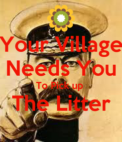 Poster: Your Village Needs You To Pick up  The Litter