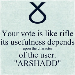 """Poster: Your vote is like rifle its usefulness depends upon the character of the user. """"ARSHADD"""""""