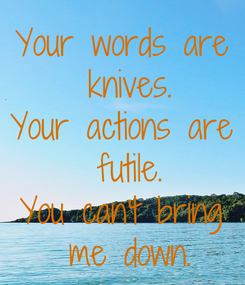 Poster: Your words are  knives. Your actions are  futile. You can't bring  me down.