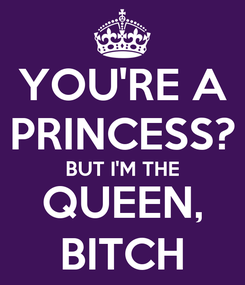 Poster: YOU'RE A PRINCESS? BUT I'M THE QUEEN, BITCH