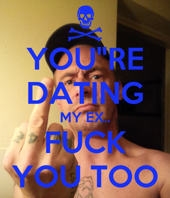 """Poster: YOU""""RE DATING MY EX.. FUCK YOU TOO"""
