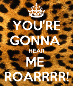 Poster: YOU'RE GONNA  HEAR ME  ROARRRR!