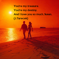 Poster: You're my treasure. You're my destiny. And I love you so much, Susan. (J.Turecek)