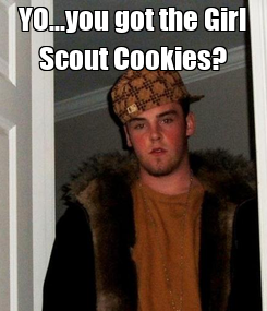Poster: YO...you got the Girl Scout Cookies?