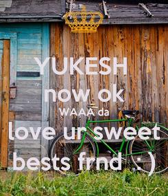 Poster: YUKESH  now ok WAAA da love ur sweet bests frnd  : )