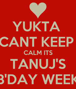 Poster: YUKTA  CANT KEEP  CALM ITS TANUJ'S B'DAY WEEK