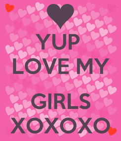 Poster: YUP  LOVE MY  GIRLS XOXOXO